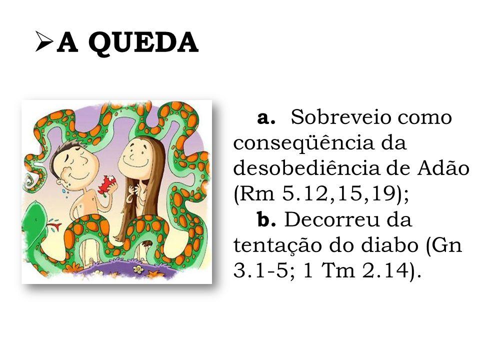 a. Sobreveio como conseqüência da desobediência de Adão (Rm 5.12,15,19); b. Decorreu da tentação do diabo (Gn 3.1-5; 1 Tm 2.14). A QUEDA