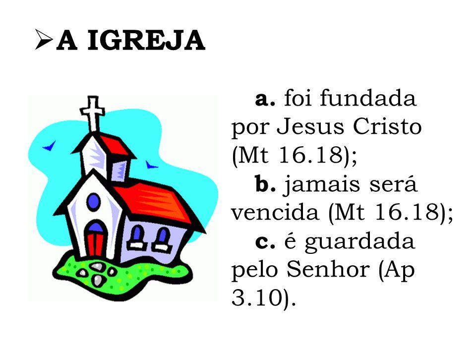 A IGREJA a. foi fundada por Jesus Cristo (Mt 16.18); b. jamais será vencida (Mt 16.18); c. é guardada pelo Senhor (Ap 3.10).