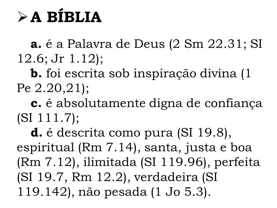 A BÍBLIA a. é a Palavra de Deus (2 Sm 22.31; SI 12.6; Jr 1.12); b. foi escrita sob inspiração divina (1 Pe 2.20,21); c. é absolutamente digna de confi
