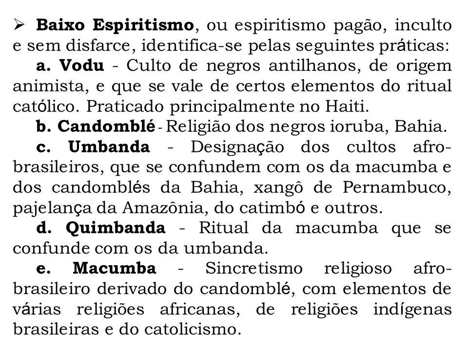 Baixo Espiritismo, ou espiritismo pagão, inculto e sem disfarce, identifica-se pelas seguintes pr á ticas: a. Vodu - Culto de negros antilhanos, de or