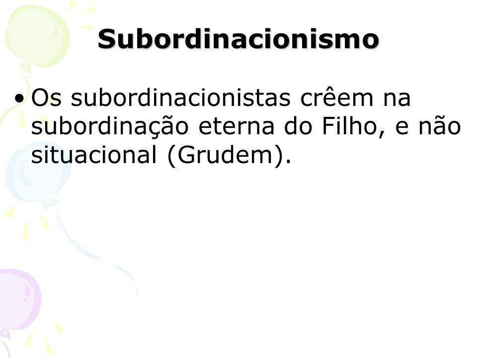 Os subordinacionistas crêem na subordinação eterna do Filho, e não situacional (Grudem). Subordinacionismo