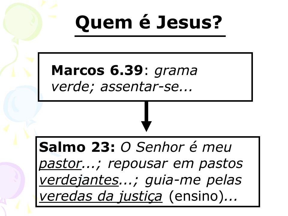 Quem é Jesus? Marcos 6.39: grama verde; assentar-se... Salmo 23: O Senhor é meu pastor...; repousar em pastos verdejantes...; guia-me pelas veredas da
