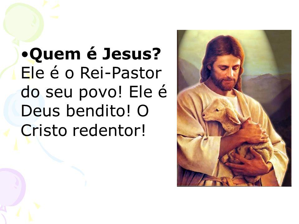 Quem é Jesus? Ele é o Rei-Pastor do seu povo! Ele é Deus bendito! O Cristo redentor!