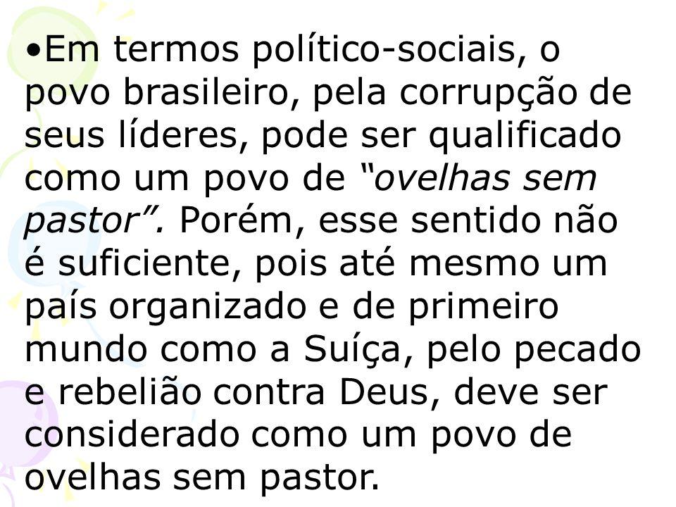 Em termos político-sociais, o povo brasileiro, pela corrupção de seus líderes, pode ser qualificado como um povo de ovelhas sem pastor. Porém, esse se