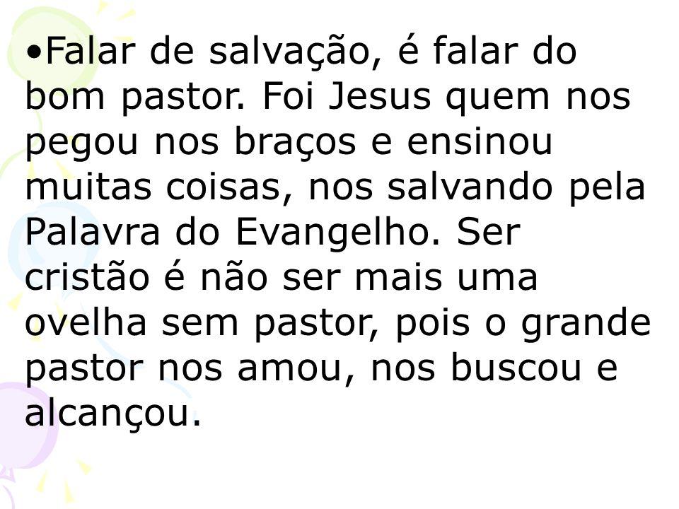 Falar de salvação, é falar do bom pastor. Foi Jesus quem nos pegou nos braços e ensinou muitas coisas, nos salvando pela Palavra do Evangelho. Ser cri