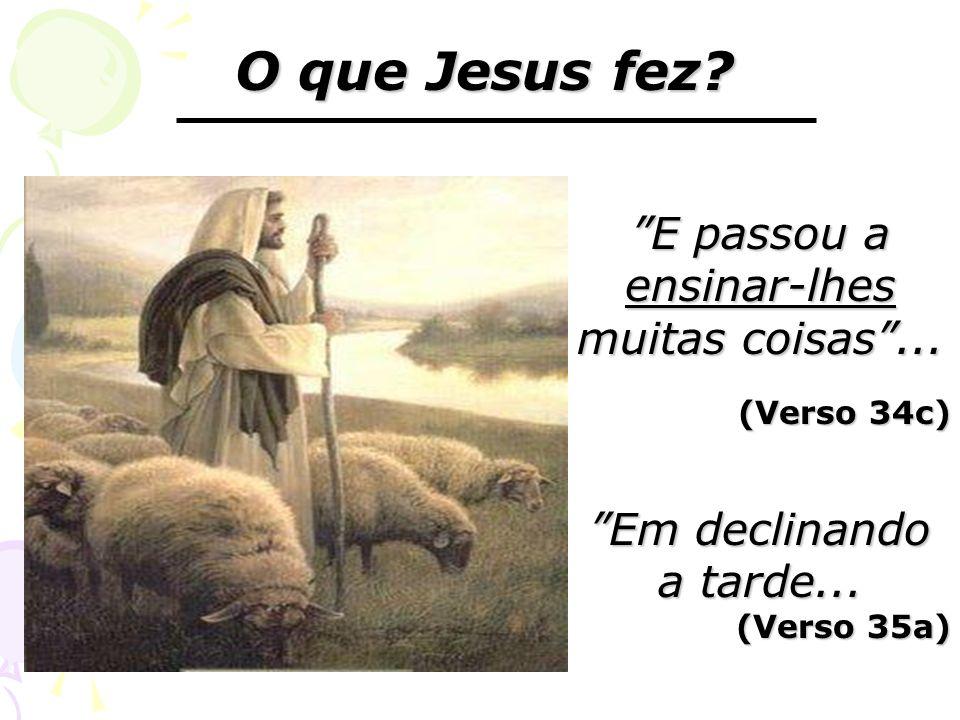 O que Jesus fez? E passou a ensinar-lhes muitas coisas... (Verso 34c) Em declinando a tarde... (Verso 35a)