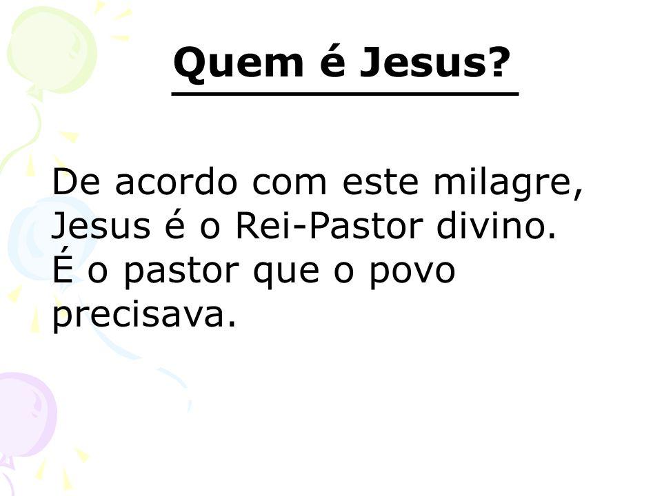 Quem é Jesus? De acordo com este milagre, Jesus é o Rei-Pastor divino. É o pastor que o povo precisava.
