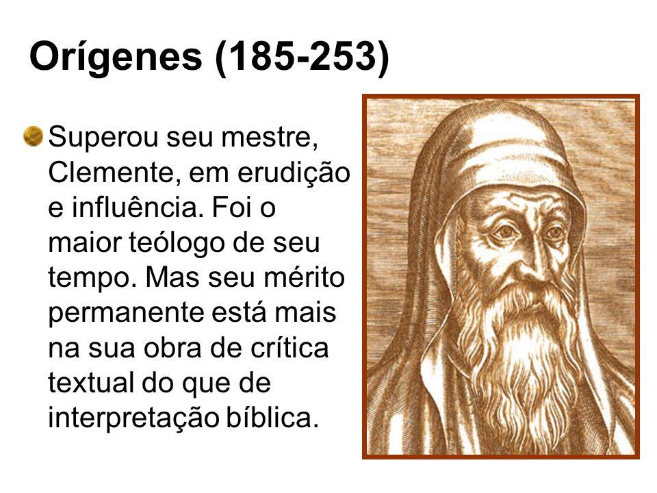 Orígenes (185-253) Superou seu mestre, Clemente, em erudição e influência. Foi o maior teólogo de seu tempo. Mas seu mérito permanente está mais na su