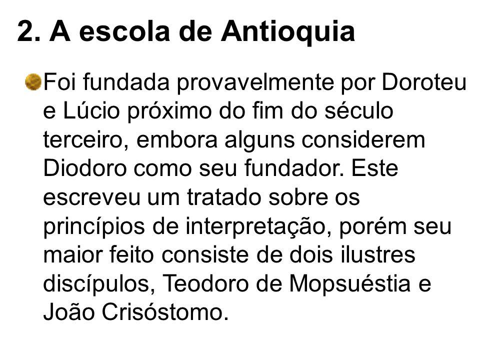 2. A escola de Antioquia Foi fundada provavelmente por Doroteu e Lúcio próximo do fim do século terceiro, embora alguns considerem Diodoro como seu fu