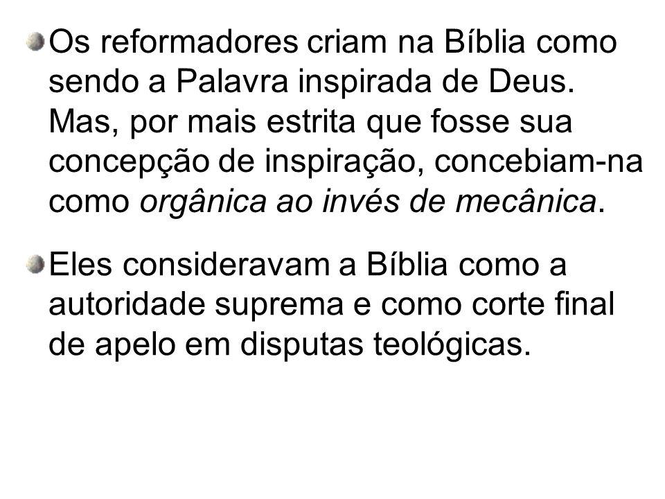 Os reformadores criam na Bíblia como sendo a Palavra inspirada de Deus. Mas, por mais estrita que fosse sua concepção de inspiração, concebiam-na como