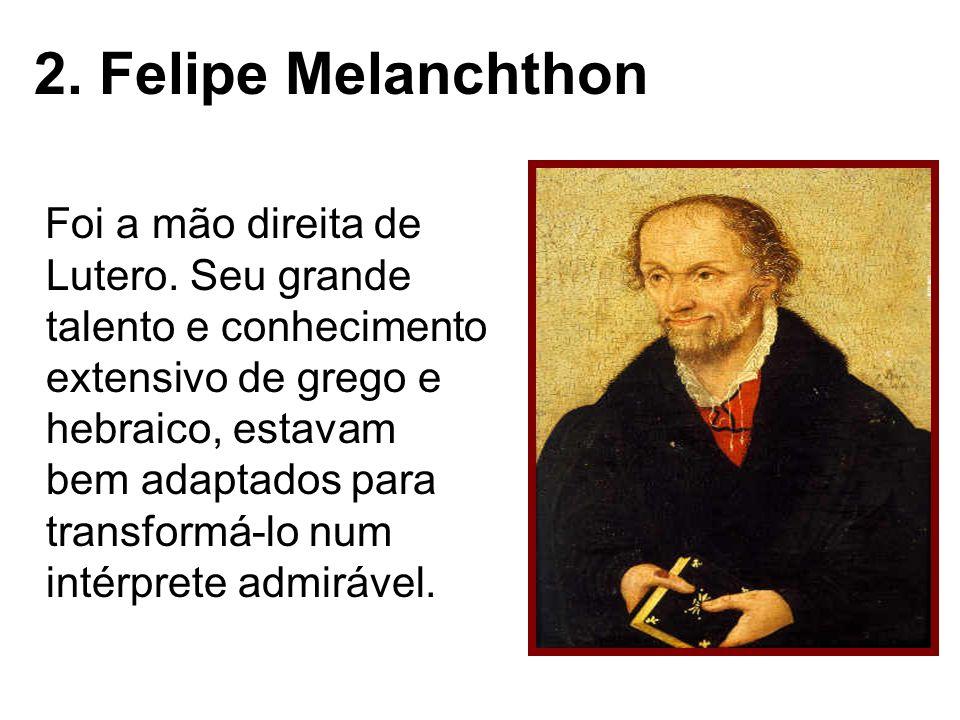 2. Felipe Melanchthon Foi a mão direita de Lutero. Seu grande talento e conhecimento extensivo de grego e hebraico, estavam bem adaptados para transfo