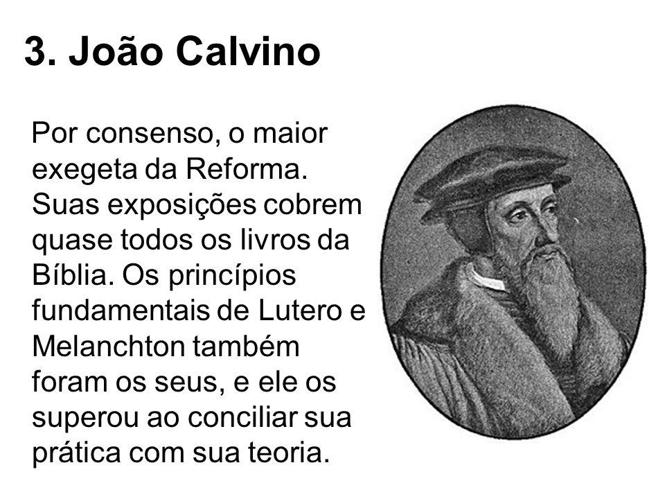 3. João Calvino Por consenso, o maior exegeta da Reforma. Suas exposições cobrem quase todos os livros da Bíblia. Os princípios fundamentais de Lutero