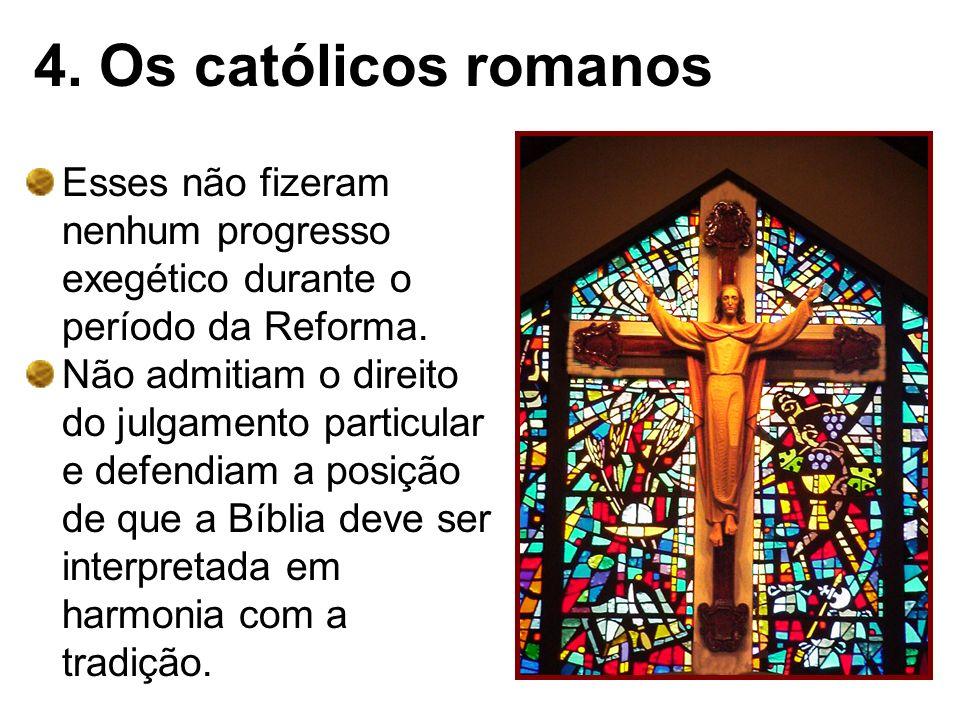 4. Os católicos romanos Esses não fizeram nenhum progresso exegético durante o período da Reforma. Não admitiam o direito do julgamento particular e d