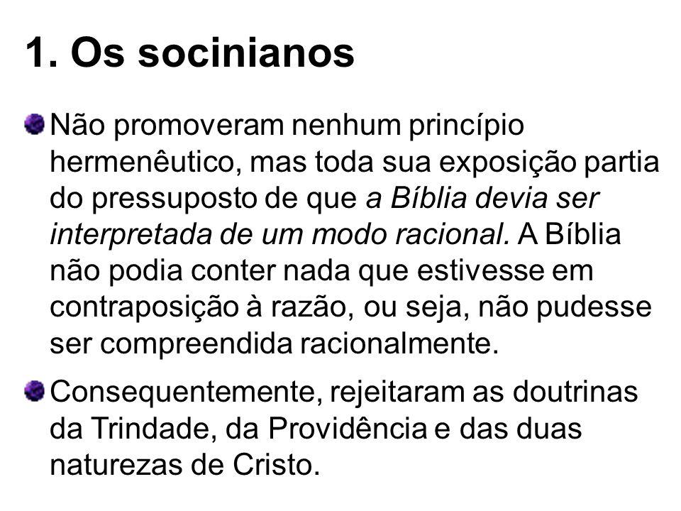 1. Os socinianos Não promoveram nenhum princípio hermenêutico, mas toda sua exposição partia do pressuposto de que a Bíblia devia ser interpretada de