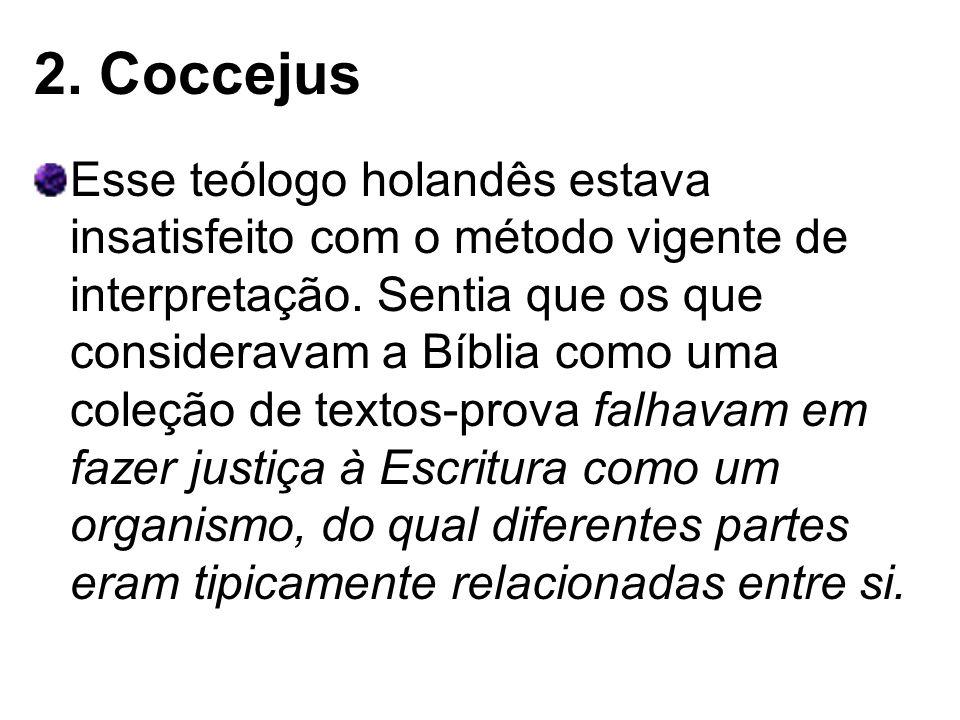 2. Coccejus Esse teólogo holandês estava insatisfeito com o método vigente de interpretação. Sentia que os que consideravam a Bíblia como uma coleção