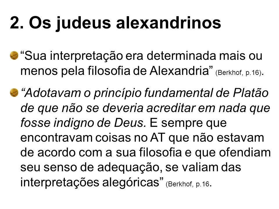 2. Os judeus alexandrinos Sua interpretação era determinada mais ou menos pela filosofia de Alexandria (Berkhof, p.16). Adotavam o princípio fundament