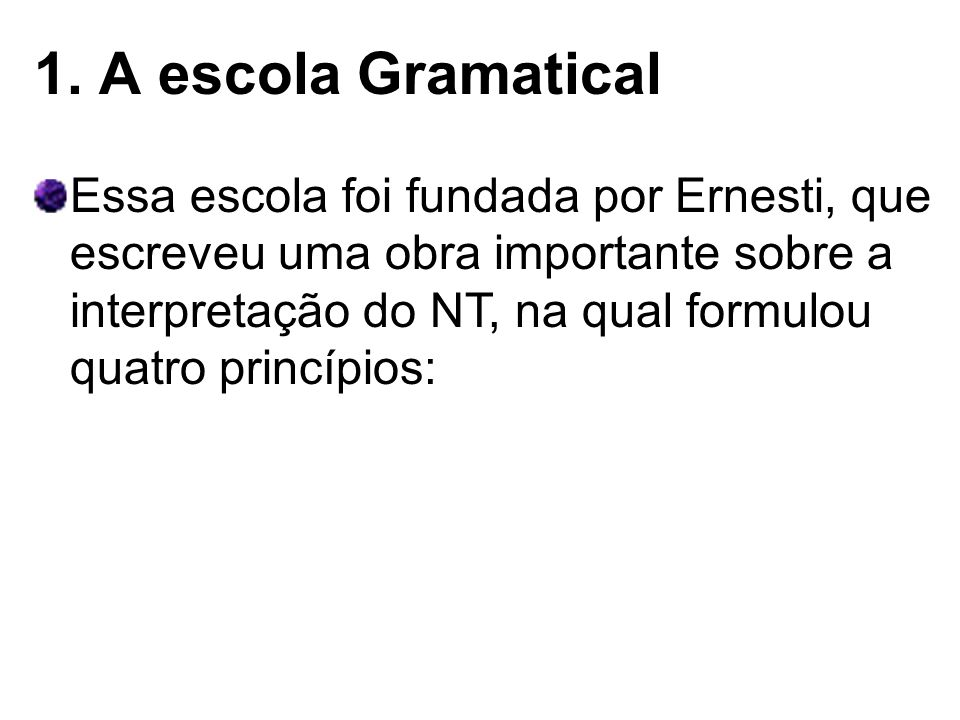 1. A escola Gramatical Essa escola foi fundada por Ernesti, que escreveu uma obra importante sobre a interpretação do NT, na qual formulou quatro prin