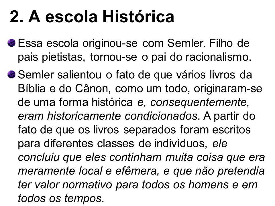 2. A escola Histórica Essa escola originou-se com Semler. Filho de pais pietistas, tornou-se o pai do racionalismo. Semler salientou o fato de que vár