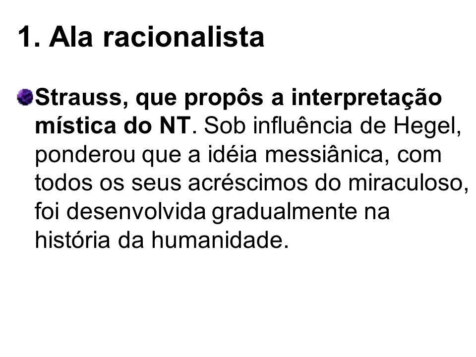 1. Ala racionalista Strauss, que propôs a interpretação mística do NT. Sob influência de Hegel, ponderou que a idéia messiânica, com todos os seus acr