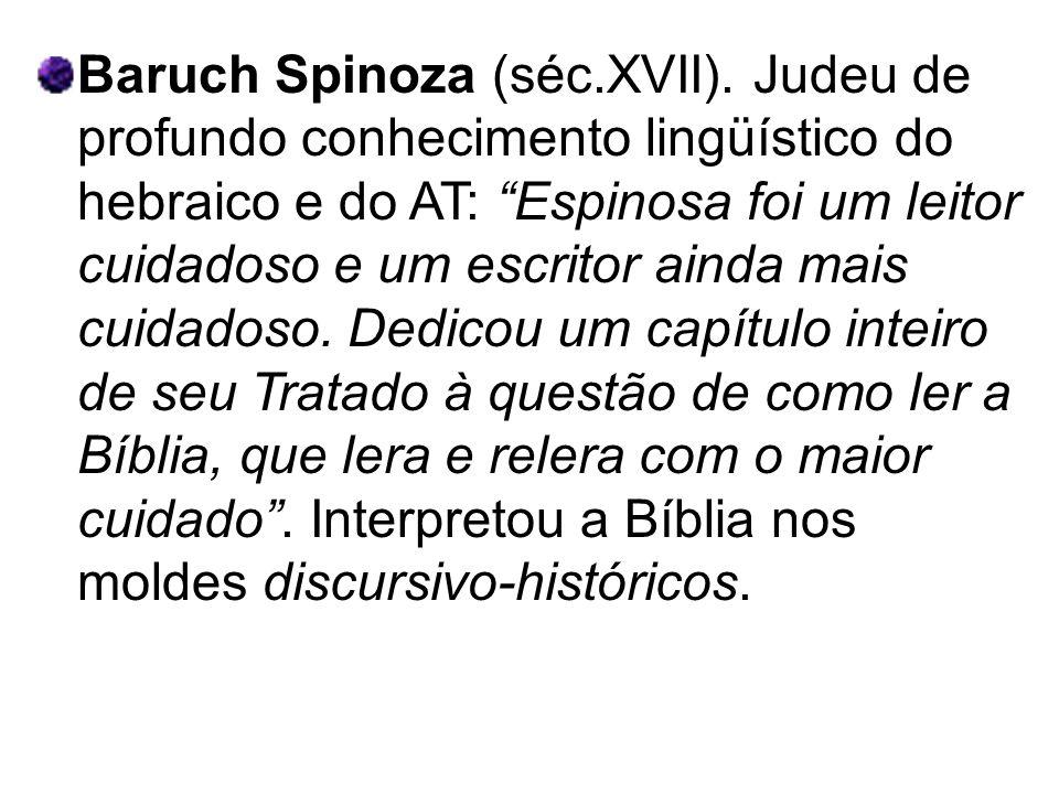 Baruch Spinoza (séc.XVII). Judeu de profundo conhecimento lingüístico do hebraico e do AT: Espinosa foi um leitor cuidadoso e um escritor ainda mais c