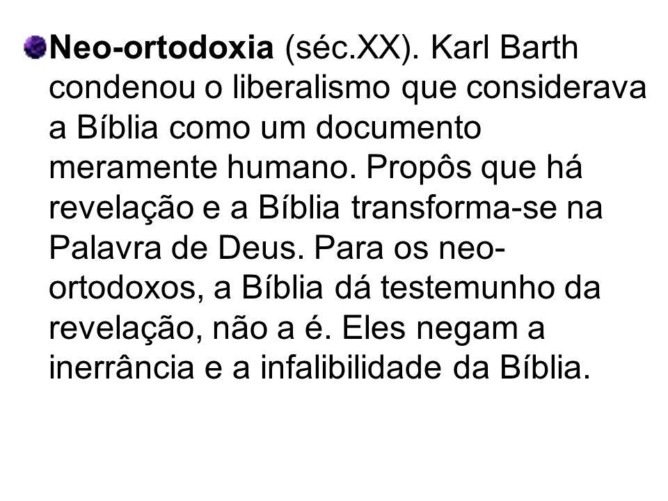 Neo-ortodoxia (séc.XX). Karl Barth condenou o liberalismo que considerava a Bíblia como um documento meramente humano. Propôs que há revelação e a Bíb