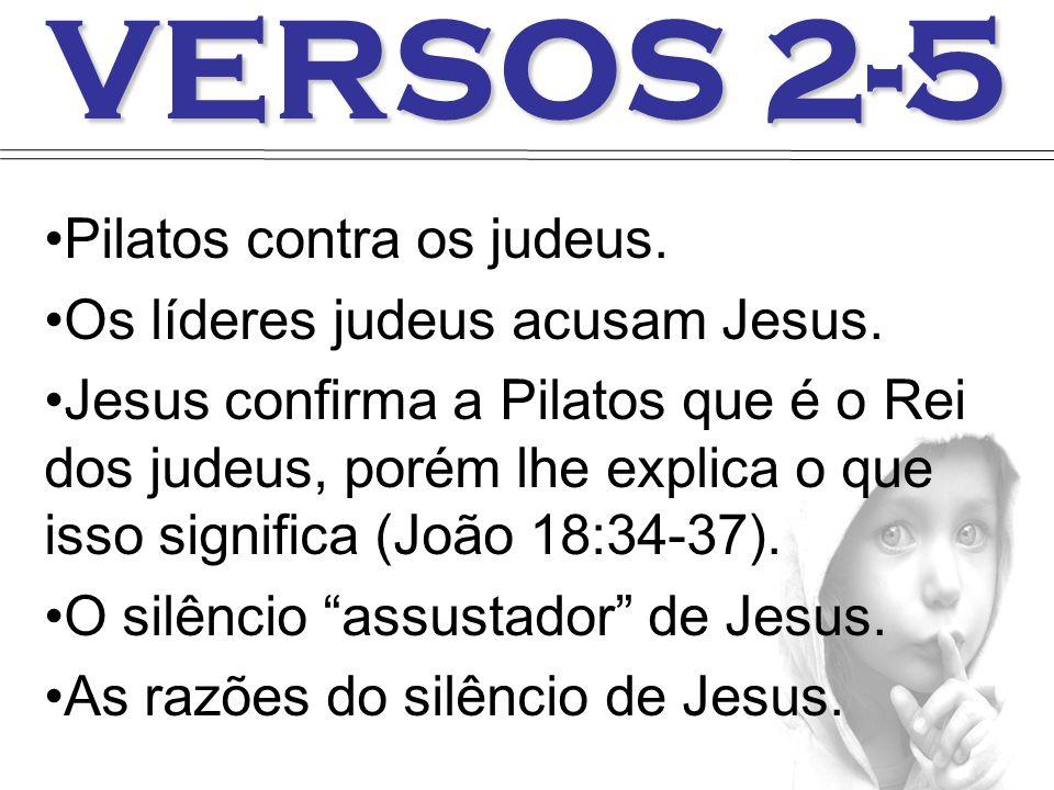 VERSOS 2-5 Pilatos contra os judeus. Os líderes judeus acusam Jesus. Jesus confirma a Pilatos que é o Rei dos judeus, porém lhe explica o que isso sig