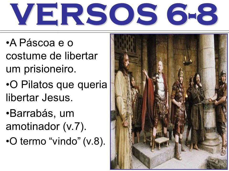 VERSOS 6-8 A Páscoa e o costume de libertar um prisioneiro. O Pilatos que queria libertar Jesus. Barrabás, um amotinador (v.7). O termo vindo (v.8).