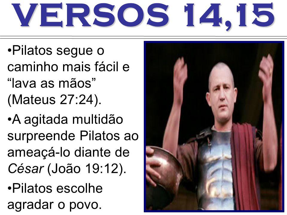 VERSOS 14,15 Pilatos segue o caminho mais fácil e lava as mãos (Mateus 27:24). A agitada multidão surpreende Pilatos ao ameaçá-lo diante de César (Joã