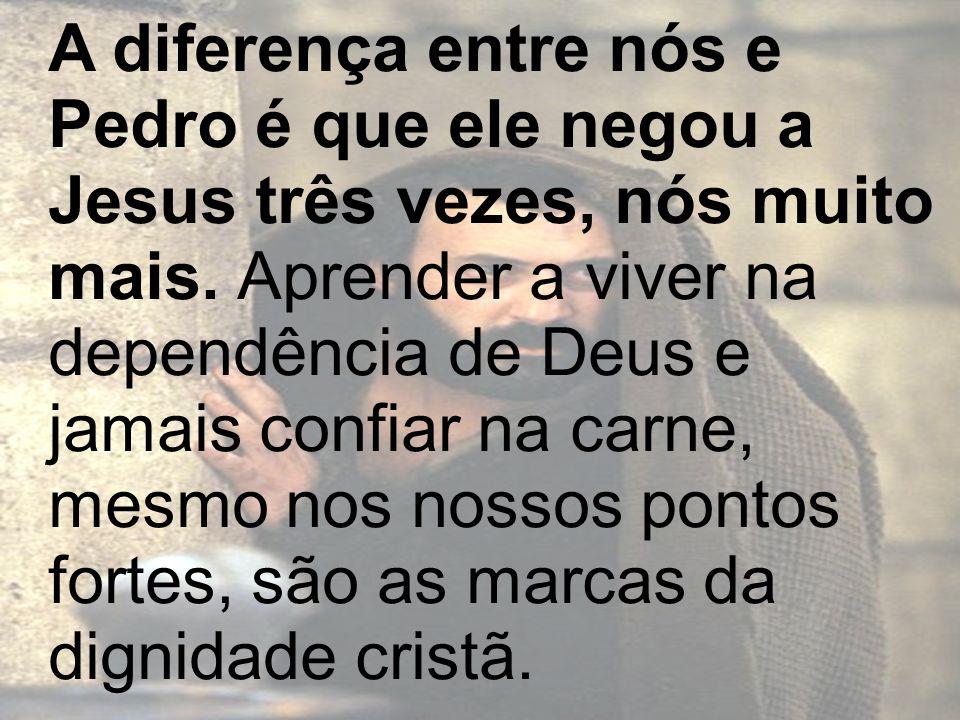 A diferença entre nós e Pedro é que ele negou a Jesus três vezes, nós muito mais. Aprender a viver na dependência de Deus e jamais confiar na carne, m