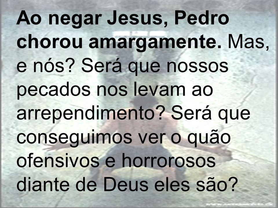 Ao negar Jesus, Pedro chorou amargamente. Mas, e nós? Será que nossos pecados nos levam ao arrependimento? Será que conseguimos ver o quão ofensivos e