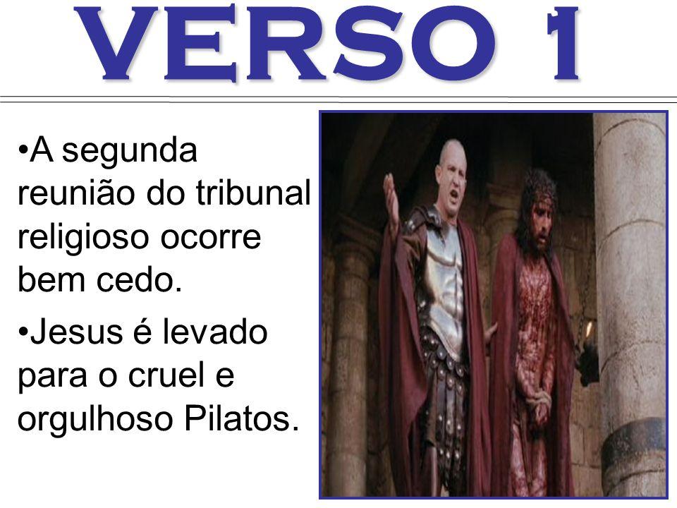 VERSO 1 A segunda reunião do tribunal religioso ocorre bem cedo. Jesus é levado para o cruel e orgulhoso Pilatos.