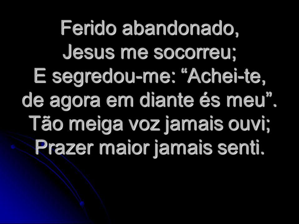 Ferido abandonado, Jesus me socorreu; E segredou-me: Achei-te, de agora em diante és meu. Tão meiga voz jamais ouvi; Prazer maior jamais senti.