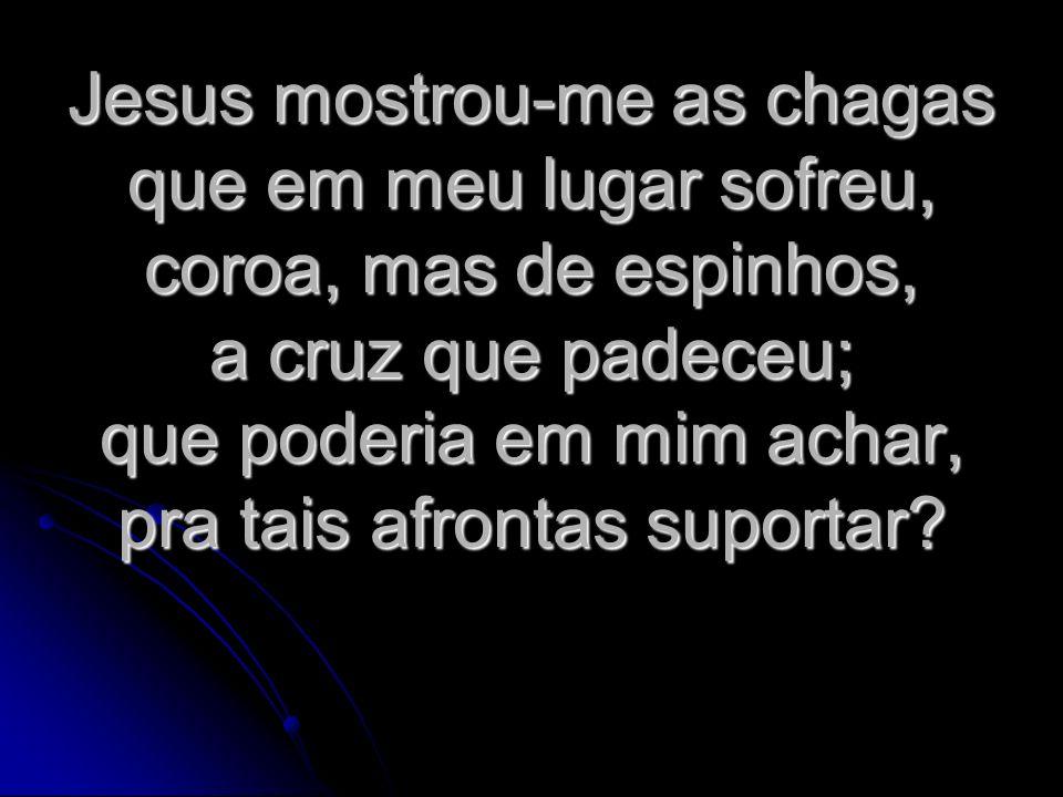 Jesus mostrou-me as chagas que em meu lugar sofreu, coroa, mas de espinhos, a cruz que padeceu; que poderia em mim achar, pra tais afrontas suportar?