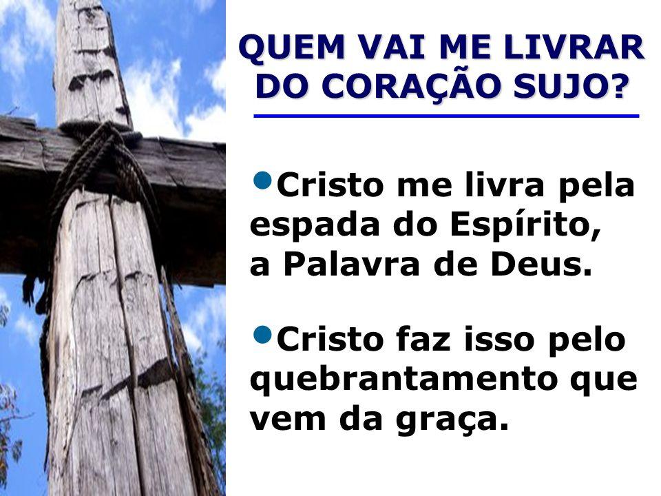 QUEM VAI ME LIVRAR DO CORAÇÃO SUJO? QUEM VAI ME LIVRAR DO CORAÇÃO SUJO? Cristo me livra pela espada do Espírito, a Palavra de Deus. Cristo faz isso pe