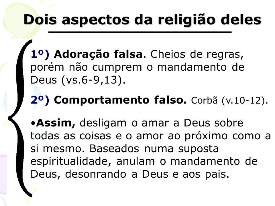 Dois aspectos da religião deles Dois aspectos da religião deles 1º) Adoração falsa. Cheios de regras, porém não cumprem o mandamento de Deus (vs.6-9,1