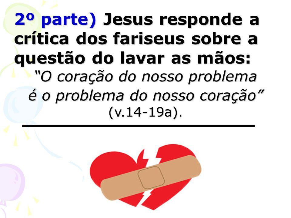 2º parte) Jesus responde a crítica dos fariseus sobre a questão do lavar as mãos: 2º parte) Jesus responde a crítica dos fariseus sobre a questão do lavar as mãos: O coração do nosso problema é o problema do nosso coração (v.14-19a).