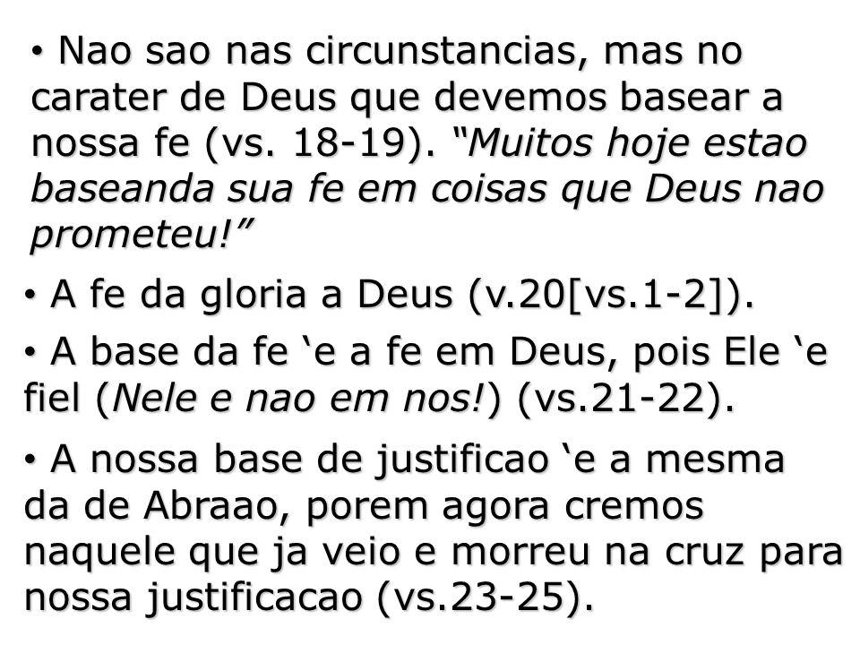 Nao sao nas circunstancias, mas no carater de Deus que devemos basear a nossa fe (vs. 18-19). Muitos hoje estao baseanda sua fe em coisas que Deus nao