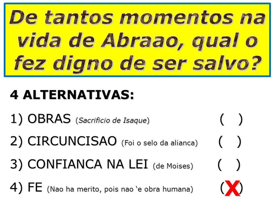 4 ALTERNATIVAS: 1) OBRAS (Sacrificio de Isaque) ( ) 2) CIRCUNCISAO (Foi o selo da alianca) ( ) 3) CONFIANCA NA LEI (de Moises) ( ) 4) FE (Nao ha merit