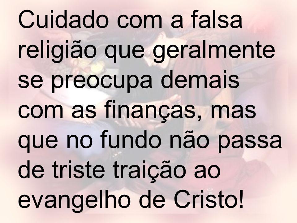 Cuidado com a falsa religião que geralmente se preocupa demais com as finanças, mas que no fundo não passa de triste traição ao evangelho de Cristo!