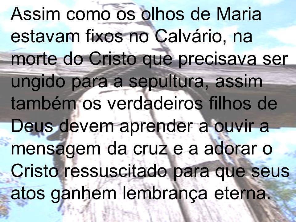 Assim como os olhos de Maria estavam fixos no Calvário, na morte do Cristo que precisava ser ungido para a sepultura, assim também os verdadeiros filh