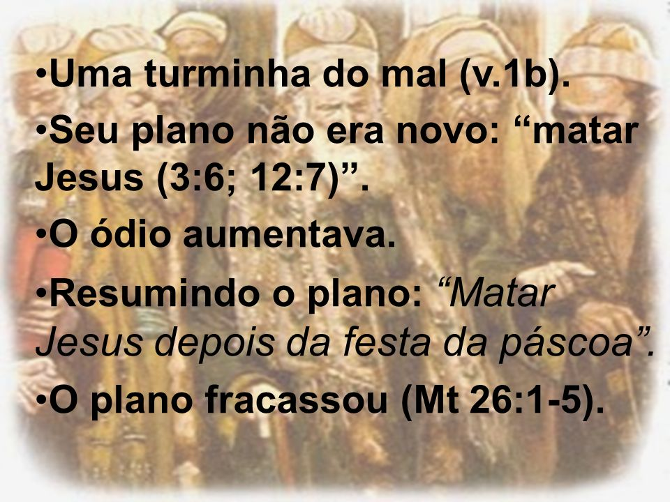 Uma turminha do mal (v.1b). Seu plano não era novo: matar Jesus (3:6; 12:7). O ódio aumentava. Resumindo o plano: Matar Jesus depois da festa da pásco