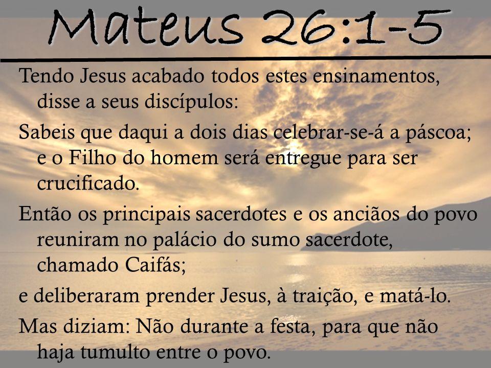 Mateus 26:1-5 Tendo Jesus acabado todos estes ensinamentos, disse a seus discípulos: Sabeis que daqui a dois dias celebrar-se-á a páscoa; e o Filho do