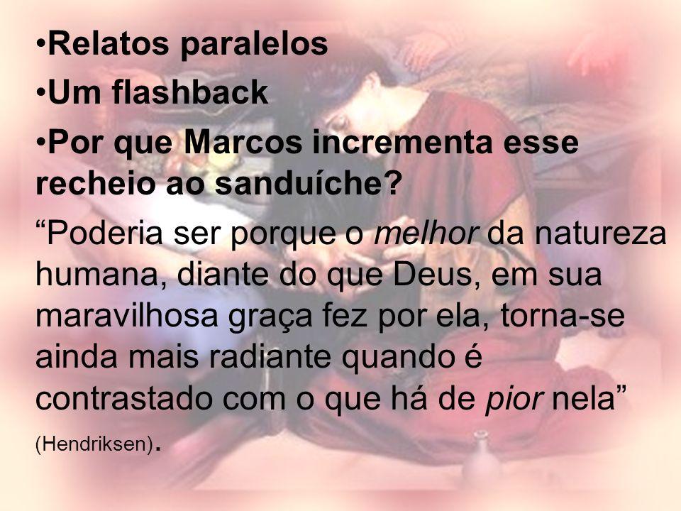Relatos paralelos Um flashback Por que Marcos incrementa esse recheio ao sanduíche? Poderia ser porque o melhor da natureza humana, diante do que Deus