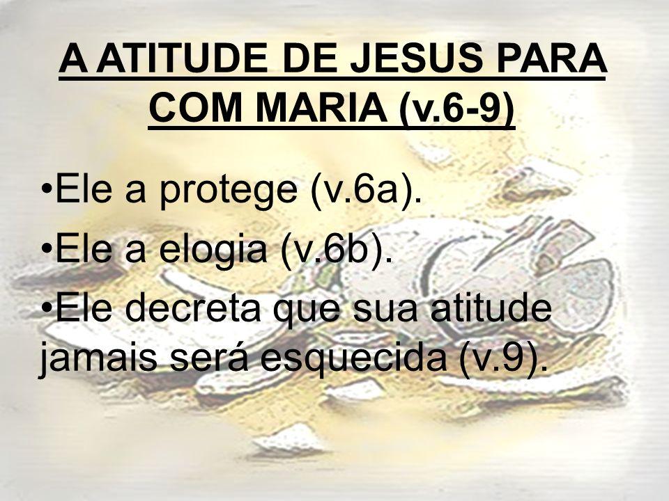A ATITUDE DE JESUS PARA COM MARIA (v.6-9) Ele a protege (v.6a). Ele a elogia (v.6b). Ele decreta que sua atitude jamais será esquecida (v.9).