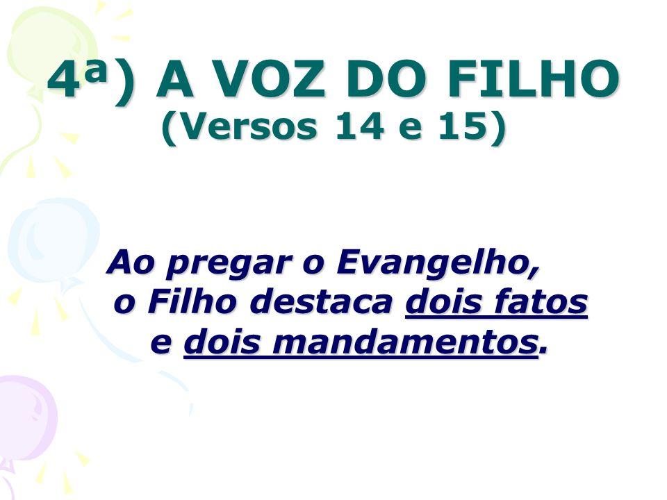 4ª) A VOZ DO FILHO (Versos 14 e 15) Ao pregar o Evangelho, o Filho destaca dois fatos e dois mandamentos.