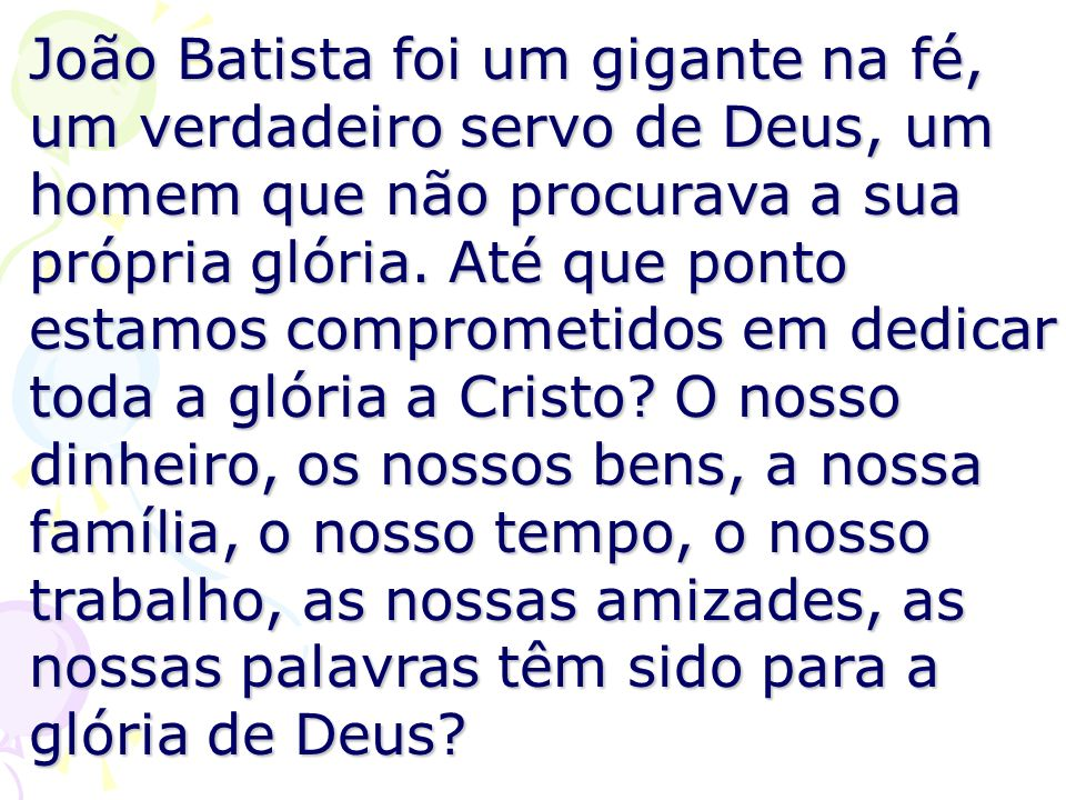 João Batista foi um gigante na fé, um verdadeiro servo de Deus, um homem que não procurava a sua própria glória. Até que ponto estamos comprometidos e