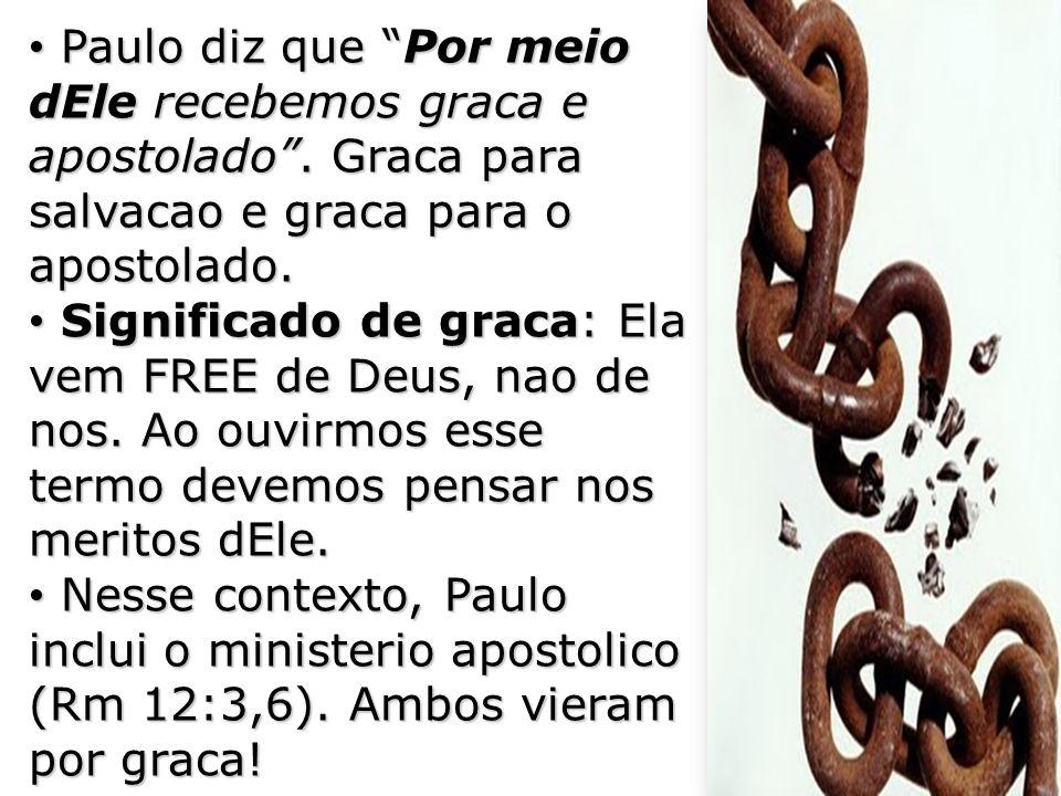 Paulo diz que Por meio dEle recebemos graca e apostolado. Graca para salvacao e graca para o apostolado. Paulo diz que Por meio dEle recebemos graca e