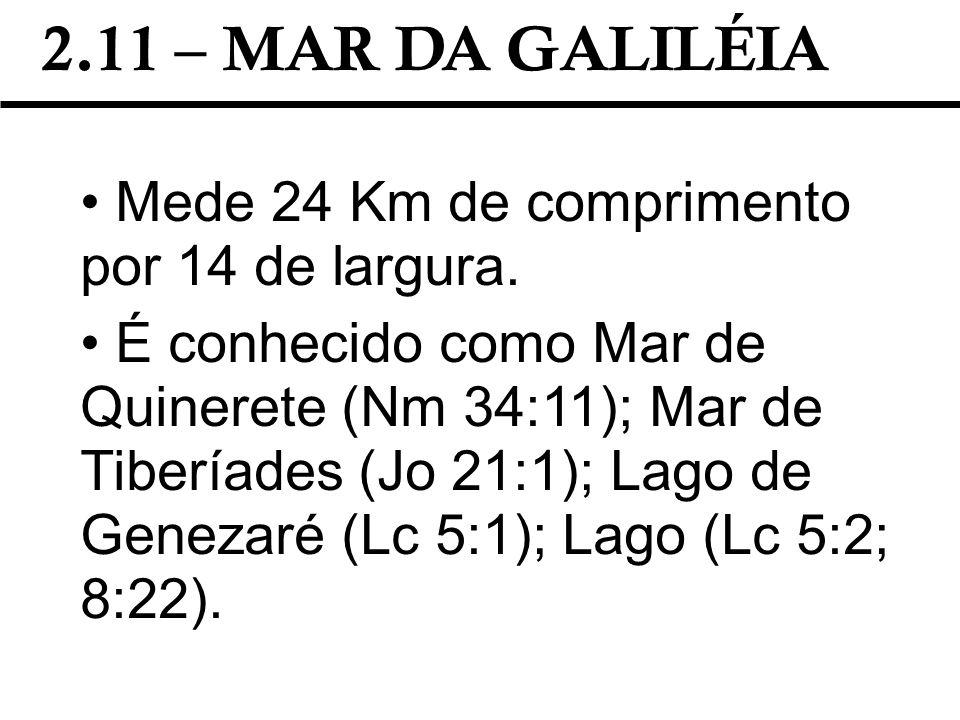 2.11 – MAR DA GALILÉIA Mede 24 Km de comprimento por 14 de largura. É conhecido como Mar de Quinerete (Nm 34:11); Mar de Tiberíades (Jo 21:1); Lago de
