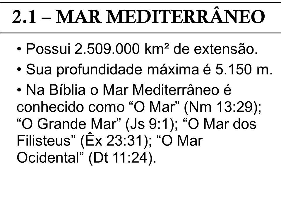 2.1 – MAR MEDITERRÂNEO Possui 2.509.000 km² de extensão. Sua profundidade máxima é 5.150 m. Na Bíblia o Mar Mediterrâneo é conhecido como O Mar (Nm 13