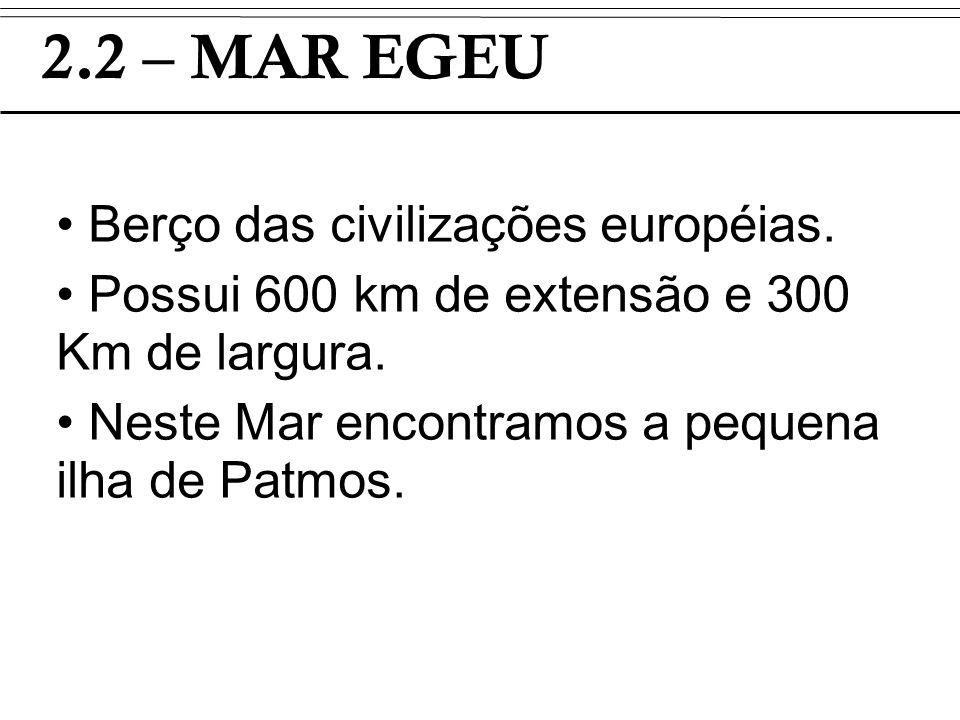 2.2 – MAR EGEU Berço das civilizações européias. Possui 600 km de extensão e 300 Km de largura. Neste Mar encontramos a pequena ilha de Patmos.